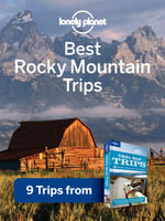 Lonely Planet Best Rocky Mountain Trips : 9 Trips from USA's Best Trips Travel Guide - Lonely Planet