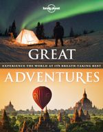 Great Adventures : Experience the World At It's Breath-Taking Best - Lonely Planet