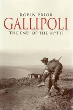 Gallipoli : The End of the Myth - Robin Prior