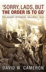 'Sorry, Lads, But the Order is to Go' : The August Offensive, Gallipoli: 1915 - David W. Cameron