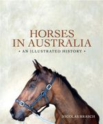 Horses in Australia : An Illustrated History - Nicolas Brasch