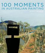 100 Moments of Australian Painting from the Art Gallery of New South Wales - Barry Pearce