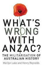What's Wrong with ANZAC? : The Militarisation of Australian History - Marilyn Lake