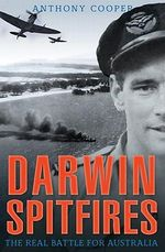 Darwin Spitfires  : The Real Battle for Australia - Anthony Cooper