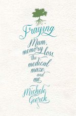 Fraying : Mum, Memory Loss, the Medical Maze, and Me - Michele Gierck