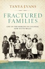 Fractured Families : Life on the Margins in Colonial New South Wales - Tanya Evans