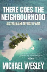 There Goes the Neighbourhood : Australia and the Rise of Asia - Michael Wesley
