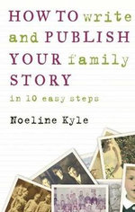 How to Write and Publish Your Family Story in Ten Easy Steps - Noeline Kyle