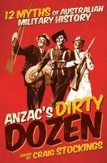 Anzac's Dirty Dozen : 12 Myths of Australian Military History