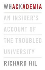 Whackademia : An Insider's Account of the Troubled University - Richard Hil