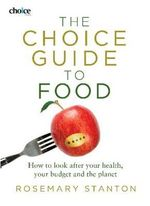 The Choice Guide to Food : How to Look after Your Health, Your Budget and the Planet - Rosemary Stanton