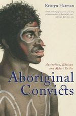 Aboriginal Convicts : Australian, Khoisan, and Maori Exiles - Kristyn Harman
