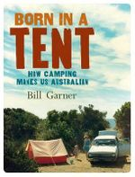 Born in a Tent : How Camping Makes Us Australian - Bill Garner