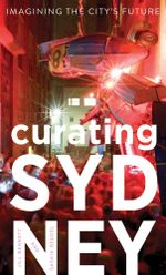 Curating Sydney : Imagining the City's Future - Jill Bennett