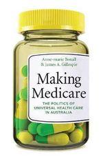 Making Medicare : The Politics of Universal Health Care in Australia - Anne-Marie Boxall