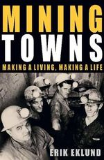 Mining Towns : Making a Living, Making a Life - Erik Eklund