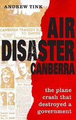 Air Disaster Canberra : The Plane Crash That Destroyed a Government - Andrew Tink
