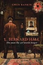 L. Bernard Hall : The Man the Art World Forgot - Gwen Rankin