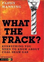 What the Frack? : Everything You Need to Know About Coal Seam Gas - Paddy Manning