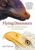 Flying Dinosaurs : How Fearsome Reptiles Became Birds - John Pickrell