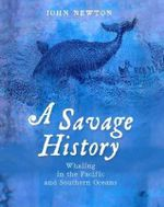 A Savage History : Whaling in the Pacific and Southern Oceans - John Newton