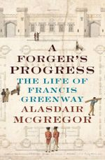 A Forger's Progress : The Life of Francis Greenway - Alasdair McGregor