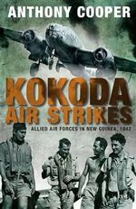 Kokoda Air Strikes : Allied air forces in New Guinea, 1942 - Anthony Cooper