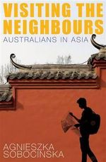 Visiting the Neighbours : Australians in Asia - Agnieszka Sobocinska