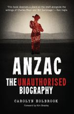 Anzac : The Unauthorised Biography - Carolyn Holbrook
