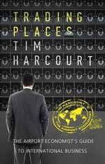 Trading Places : The Airport Economist's Guide to International Business - Tim Harcourt