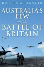 Australia's Few and the Battle of Britain - Kristen Alexander