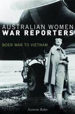 Australian Women War Reporters : Boer War to Vietnam - Jeannine Baker