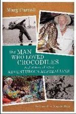 The Man Who Loved Crocodiles and Stories of Other Adventurous Australians - Marg Carroll