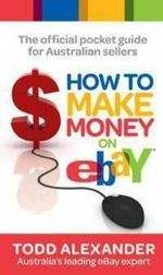 How to Make Money on EBay : The Official Pocket Guide for Australian Sellers :  The Official Pocket Guide for Australian Sellers - Todd Alexander