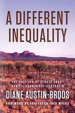 A Different Inequality : The Politics of Debate About Remote Aboriginal Australia - Diane Austin-Broos