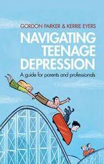 Navigating Teenage Depression : A guide for parents and professionals - Gordon Parker