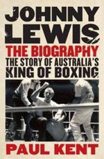 Johnny Lewis : The Biography : The Story of Australia's King of Boxing - Paul Kent