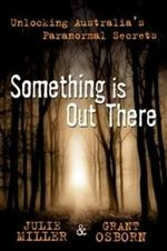 Something is Out There  : Unlocking Australia's Paranormal Secrets - Julie Miller