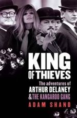 King Of Thieves : The Adventures Of Arthur Delaney And The Kangaroo Gang : The Adventures of Arthur Delaney and The Kangaroo Gang - Adam Shand