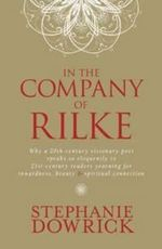 In The Company Of Rilke :  Why a 20th-century visionary poet speaks so eloquently to 21st-century readers yearning for inwardness, beauty and spiri - Stephanie Dowrick