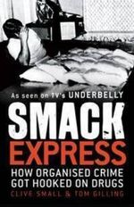 Smack Express : How Organised Crime Got Hooked On Drugs :  How Organised Crime Got Hooked On Drugs - Clive Small