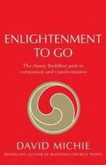 Enlightenment to Go : The Classic Buddhist Path of Compassion and Transformation - David Michie