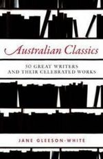Australian Classics : 50 Great Writers And Their Celebrated Works : 50 great writers and their celebrated works - Jane Gleeson-White