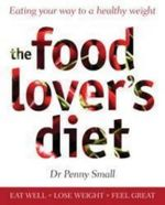 Food Lover's Diet : Eating your way to a healthy weight - Dr Penny Small