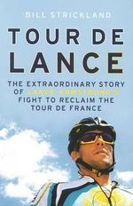 Tour De Lance : A Wild Ride Through Lance Armstrong's Comeback :  The Extraordinary Story of Lance Armstrong's Fight to Reclaim the Tour de France - Bill Strickland