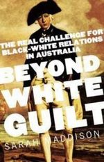 Beyond White Guilt : The Real Challenge for Black-white Relations in Australia - Sarah Maddison