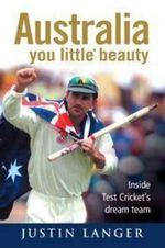 Australia You Little* Beauty : Inside Test Cricket's Dream Team :  Inside Test cricket's dream team - Justin Langer