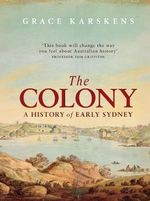 The Colony : A History Of Early Sydney - Grace Karskens