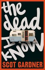 The Dead I Know : 2012 CBCA Book of the Year Awards Winner for Older Readers - Scot Gardner