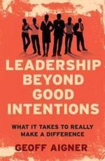 Leadership Beyond Good Intentions : What it Takes to Really Make a Difference - Geoff Aigner